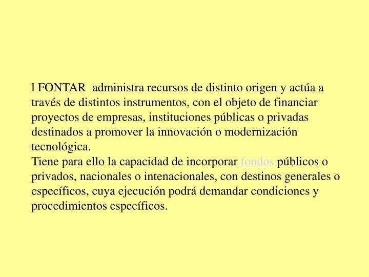 l FONTAR administra recursos de distinto origen y actúa a través de distintos instrumentos, con el objeto de financiar proyectos de empresas, instituciones públicas o privadas destinados a promover la innovación o modernización tecnológica.