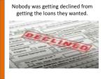 nobody was getting declined from getting the loans they wanted