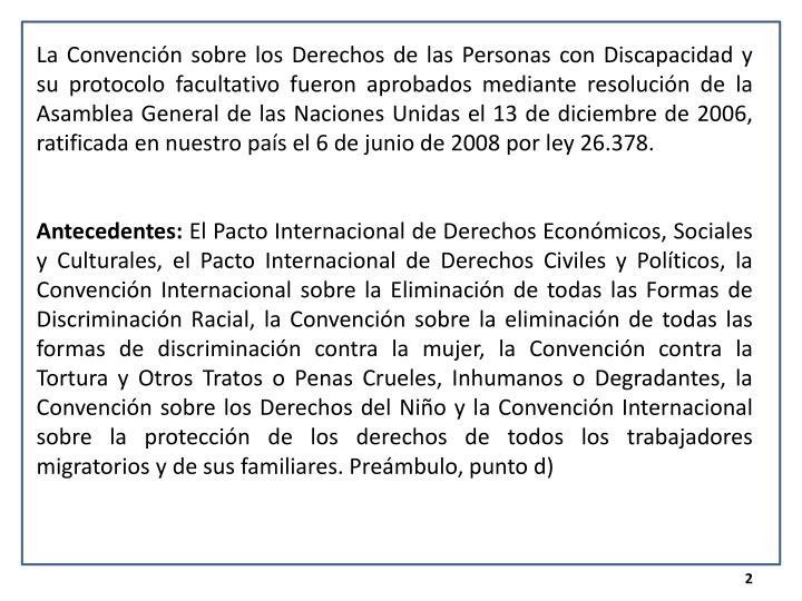 La Convención sobre los Derechos de las Personas con Discapacidad y su protocolo facultativo fueron aprobados mediante resolución de la Asamblea General de las Naciones Unidas el 13 de diciembre de 2006, ratificada en nuestro país el 6 de junio de 2008 por ley 26.378.