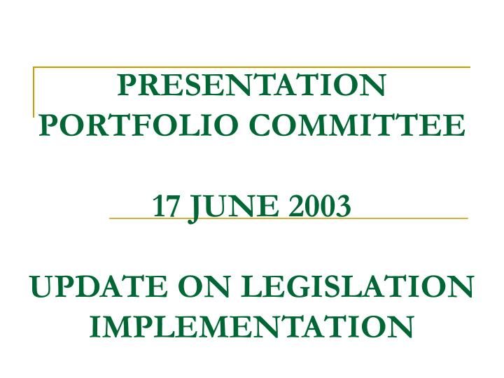 Presentation portfolio committee 17 june 2003 update on legislation implementation