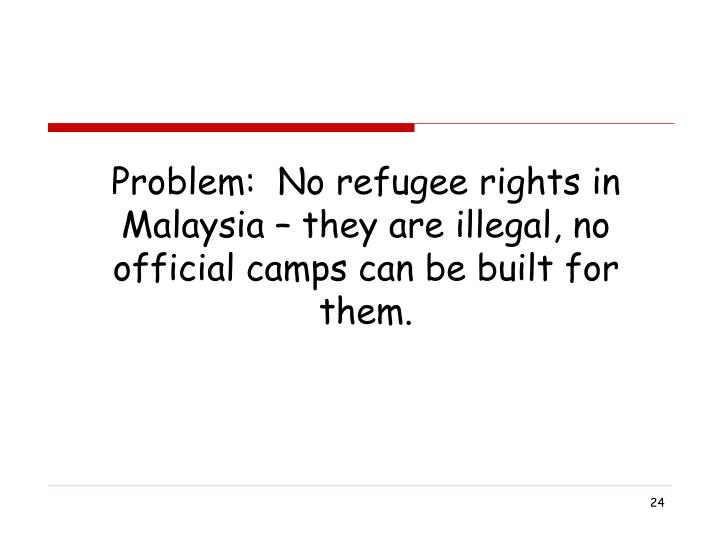 Problem:  No refugee rights in Malaysia – they are illegal, no official camps can be built for them.
