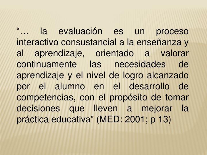 """""""… la evaluación es un proceso interactivo consustancial a la enseñanza y al aprendizaje, orientado a valorar continuamente las necesidades de aprendizaje y el nivel de logro alcanzado por el alumno en el desarrollo de competencias, con el propósito de tomar decisiones que lleven a mejorar la práctica educativa"""" (MED: 2001; p 13)"""