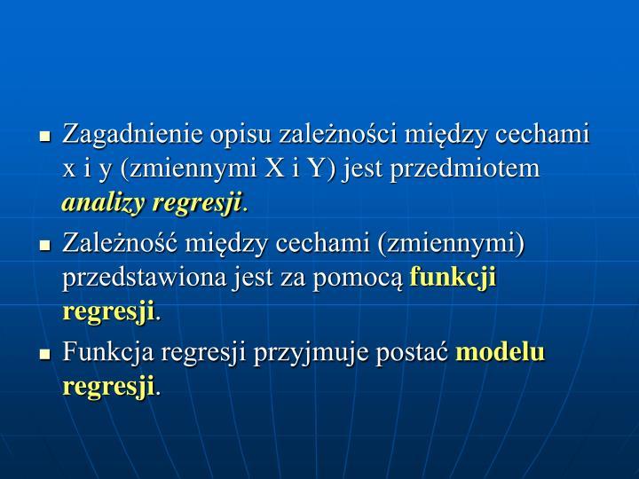 Zagadnienie opisu zależności między cechami x i y (zmiennymi X i Y) jest przedmiotem