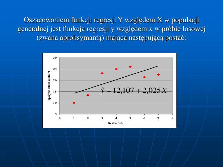 Oszacowaniem funkcji regresji Y względem X w populacji generalnej jest funkcja regresji y względem x w próbie losowej (zwana aproksymantą) mająca następującą postać: