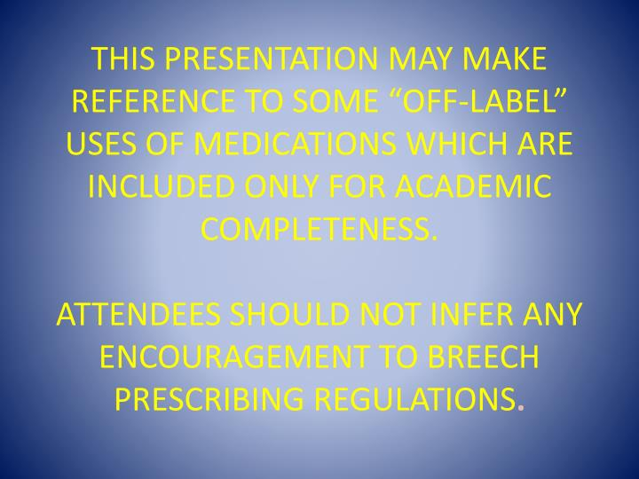 "This presentation may make reference to some ""off-label"" uses of medications which are included only for academic completeness."