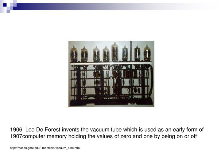 Lee De Forest invents the vacuum tube which is used as an early form of