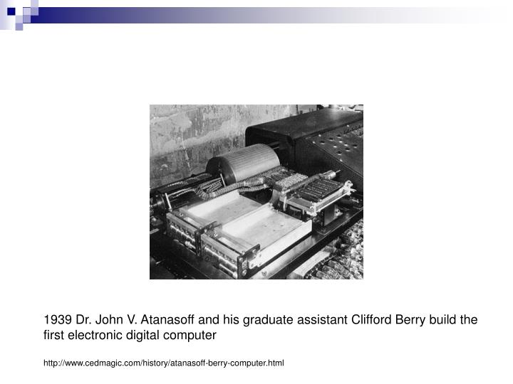 1939 Dr. John V. Atanasoff and his graduate assistant Clifford Berry build the