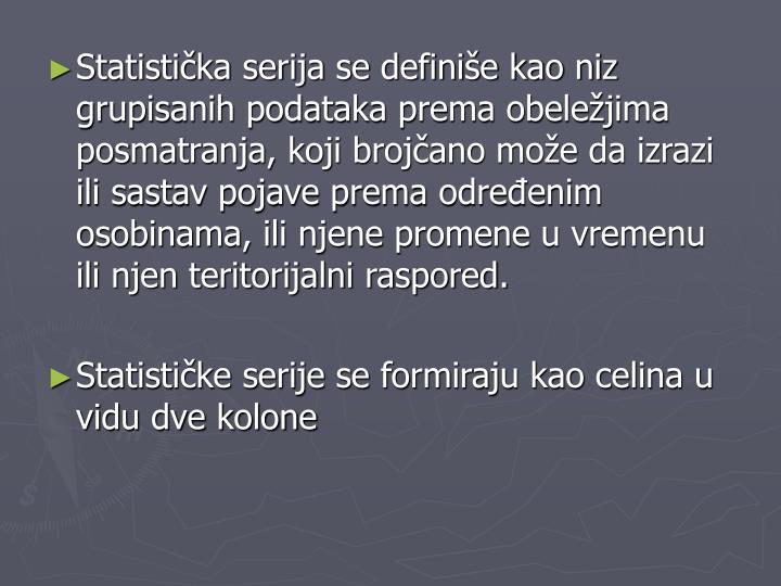 Statistička serija se definiše kao niz grupisanih podataka prema obeležjima posmatranja, koji brojčano može da izrazi ili sastav pojave prema određenim osobinama, ili njene promene u vremenu ili njen teritorijalni raspored.