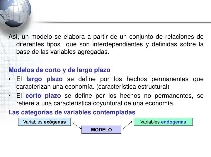 Así, un modelo se elabora a partir de un conjunto de relaciones de diferentes tipos  que son interdependientes y definidas sobre la base de las variables agregadas.