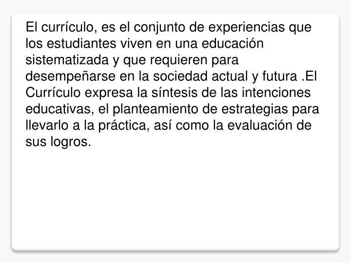 El currículo, es el conjunto de experiencias que los estudiantes viven en una educación sistematizada y que requieren para desempeñarse en la sociedad actual y futura .El Currículo expresa la síntesis de las intenciones educativas, el planteamiento de estrategias para llevarlo a la práctica, así como la evaluación de sus logros.