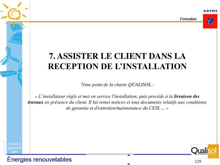7. ASSISTER LE CLIENT DANS LA RECEPTION DE L'INSTALLATION