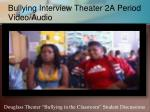 bullying interview theater 2a period video audio