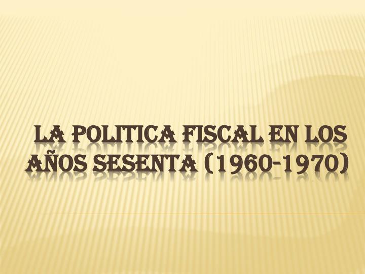 LA POLITICA FISCAL EN LOS AÑOS SESENTA (1960-1970)