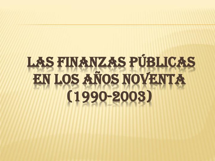 LAS FINANZAS PÚBLICAS EN LOS AÑOS NOVENTA (1990-2003)