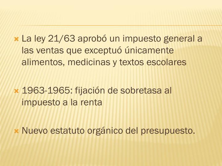 La ley 21/63 aprobó un impuesto general a las ventas que exceptuó únicamente alimentos, medicinas y textos escolares