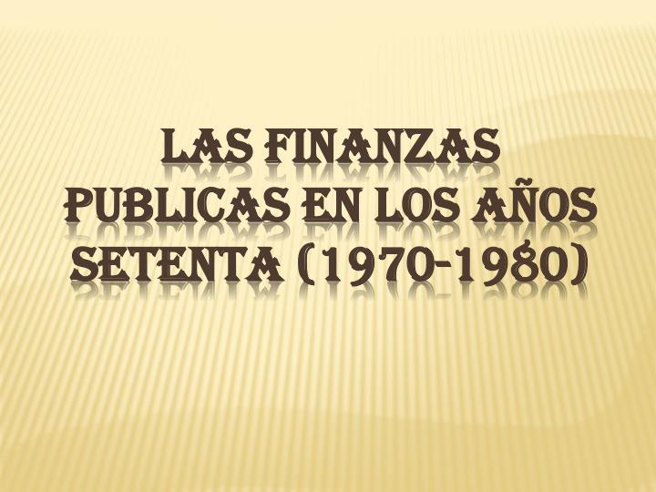 LAS FINANZAS PUBLICAS EN LOS AÑOS SETENTA (1970-1980)