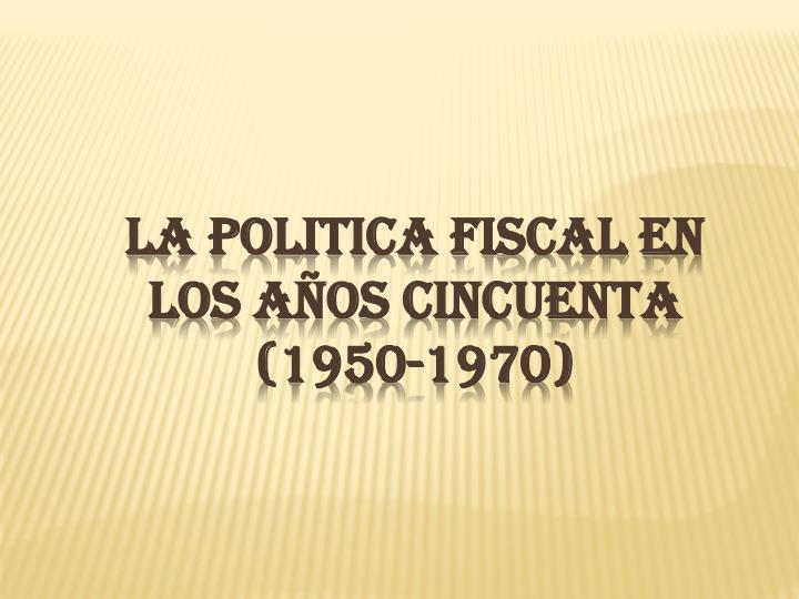 LA POLITICA FISCAL EN LOS AÑOS CINCUENTA (1950-1970)