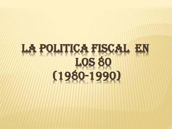 LA POLITICA FISCAL  EN LOS 80