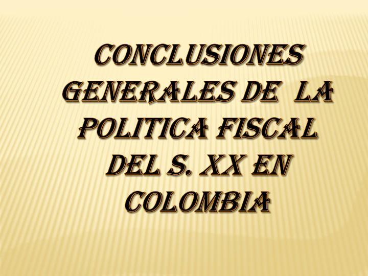 CONCLUSIONES GENERALES DE  LA POLITICA FISCAL  DEL S. XX EN COLOMBIA