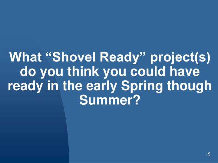 "What ""Shovel Ready"" project(s) do you think you could have ready in the early Spring though Summer?"