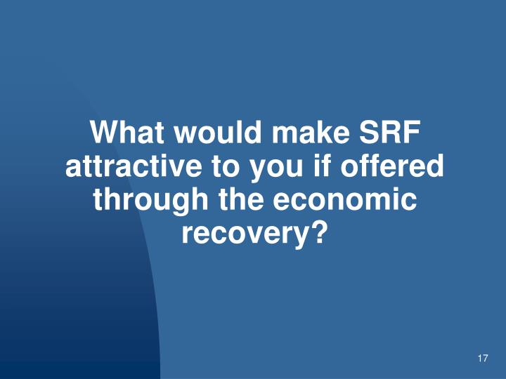 What would make SRF attractive to you if offered through the economic recovery?