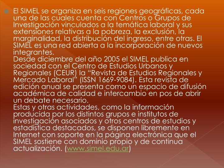 El SIMEL se organiza en seis regiones geográficas, cada una de las cuales cuenta con Centros o Grupos de Investigación vinculados a la temática laboral y sus extensiones relativas a la pobreza, la exclusión, la marginalidad, la distribución del ingreso, entre otras. El SIMEL es una red abierta a la incorporación de nuevos integrantes.