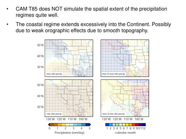 CAM T85 does NOT simulate the spatial extent of the precipitation regimes quite well.