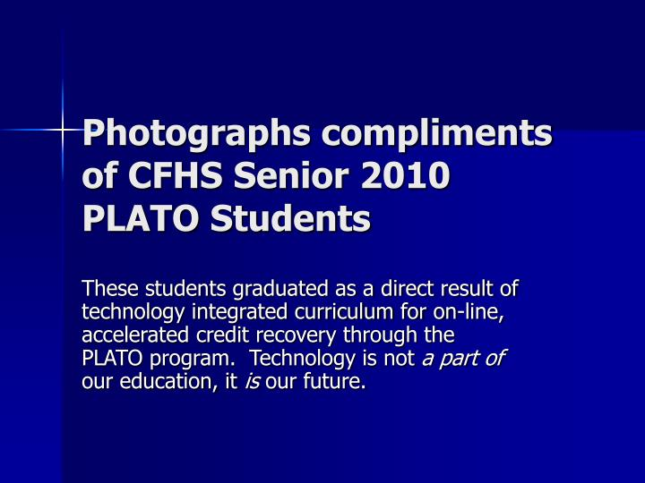 Photographs compliments of CFHS Senior 2010 PLATO Students