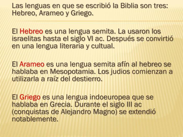 Las lenguas en que se escribió la Biblia son tres: Hebreo, Arameo y Griego.