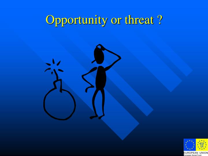 Opportunity or threat