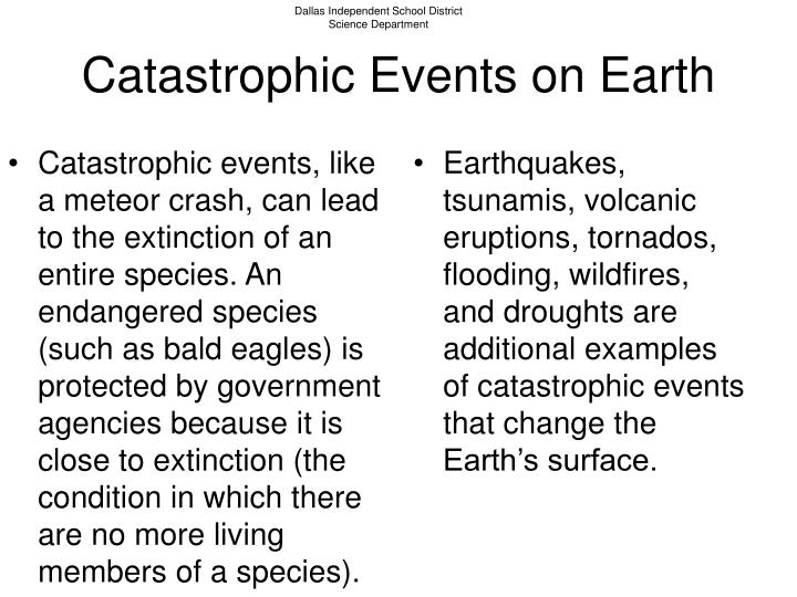 Catastrophic events, like a meteor crash, can lead to the extinction of an entire species. An endangered species (such as bald eagles) is protected by government agencies because it is close to extinction (the condition in which there are no more living members of a species).