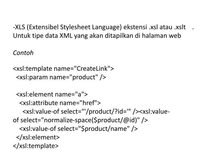 XLS (Extensibel Stylesheet Language) ekstensi .xsl atau .xslt    . Untuk tipe data XML yang akan ditapilkan di halaman web