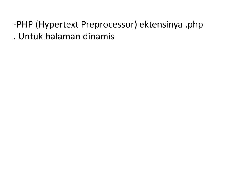 PHP (Hypertext Preprocessor) ektensinya .php     . Untuk halaman dinamis