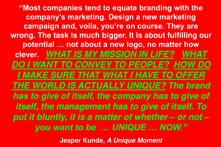 """Most companies tend to equate branding with the company's marketing. Design a new marketing campaign and, voila, you're on course. They are wrong. The task is much bigger. It is about fulfilling our potential … not about a new logo, no matter how clever."