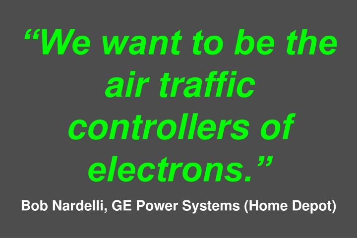 """We want to be the air traffic controllers of electrons."""