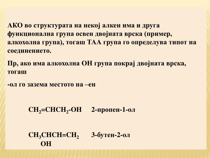 АКО во структурата на некој алкен има и друга функционална група освен двојната врска (пример, алкохолна група), тогаш ТАА група го определува типот на соединението.