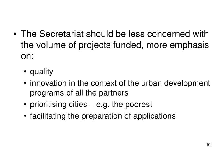 The Secretariat should be less concerned with the volume of projects funded, more emphasis on: