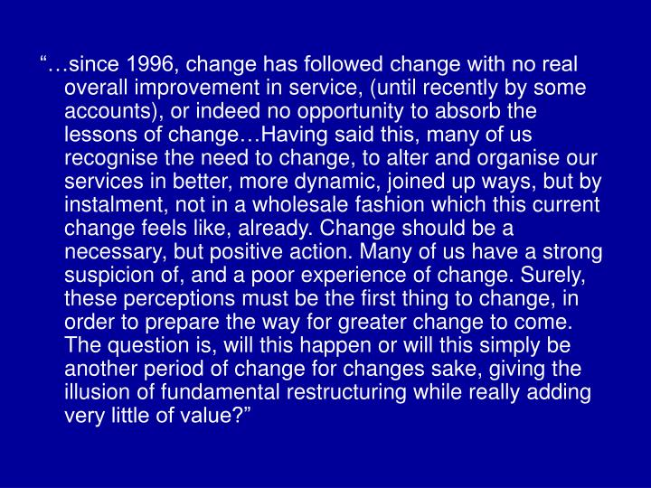 """…since 1996, change has followed change with no real overall improvement in service, (until recently by some accounts), or indeed no opportunity to absorb the lessons of change…Having said this, many of us recognise the need to change, to alter and organise our services in better, more dynamic, joined up ways, but by instalment, not in a wholesale fashion which this current change feels like, already. Change should be a necessary, but positive action. Many of us have a strong suspicion of, and a poor experience of change. Surely, these perceptions must be the first thing to change, in order to prepare the way for greater change to come. The question is, will this happen or will this simply be another period of change for changes sake, giving the illusion of fundamental restructuring while really adding very little of value?"""