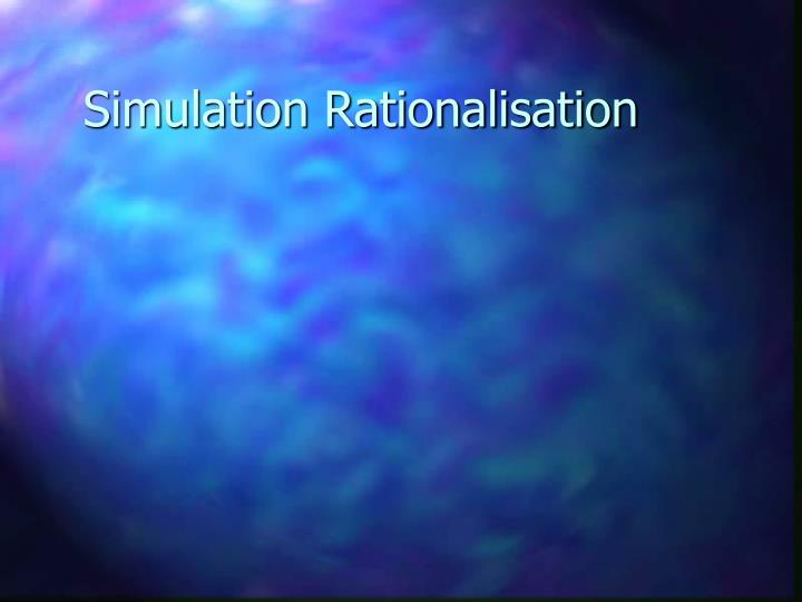 Simulation Rationalisation