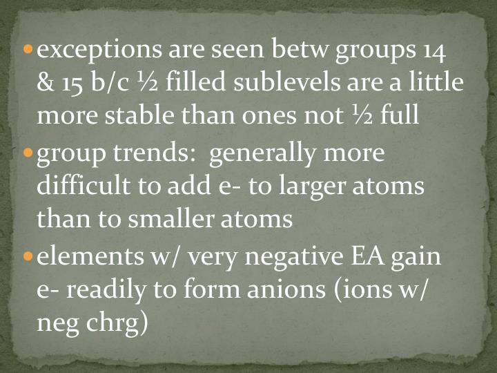 exceptions are seen betw groups 14 & 15 b/c ½ filled sublevels are a little more stable than ones not ½ full