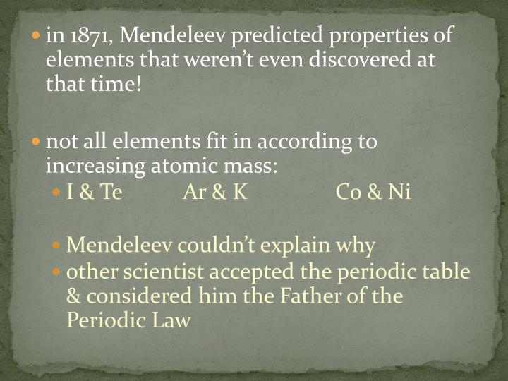 in 1871, Mendeleev predicted properties of elements that weren't even discovered at that time!