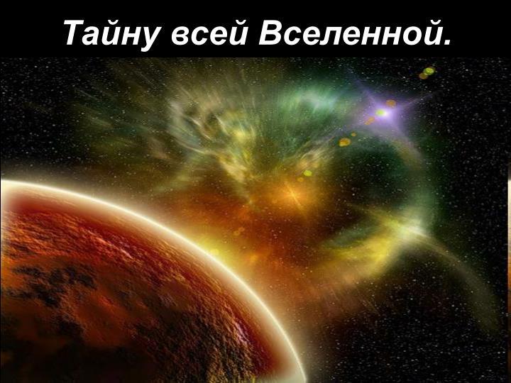 Тайну всей Вселенной.