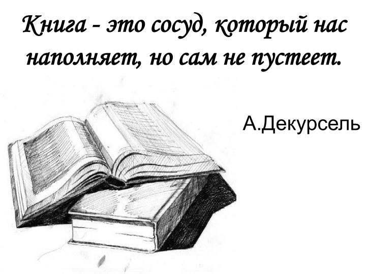 Книга - это сосуд, который нас наполняет, но сам не пустеет.