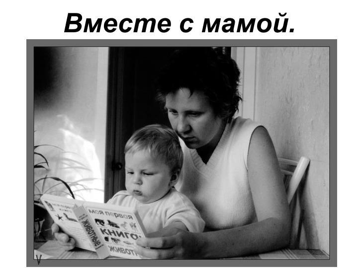 Вместе с мамой.
