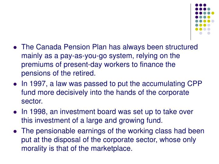 The Canada Pension Plan has always been structured mainly as a pay-as-you-go system, relying on the premiums of present-day workers to finance the pensions of the retired.
