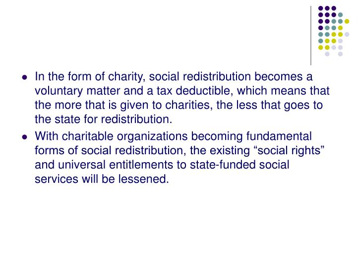 In the form of charity, social redistribution becomes a voluntary matter and a tax deductible, which means that the more that is given to charities, the less that goes to the state for redistribution.