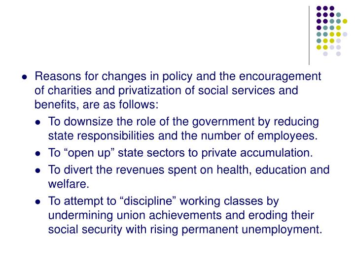 Reasons for changes in policy and the encouragement of charities and privatization of social services and benefits, are as follows: