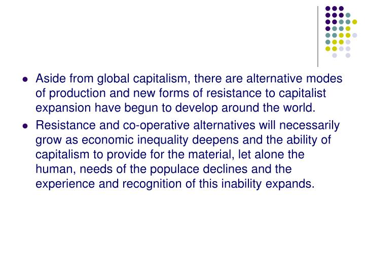 Aside from global capitalism, there are alternative modes of production and new forms of resistance to capitalist expansion have begun to develop around the world.