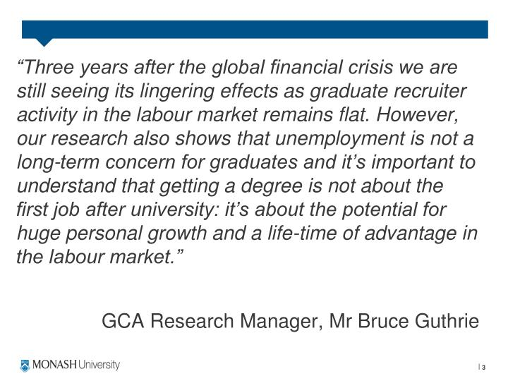 """Three years after the global financial crisis we are still seeing its lingering effects as graduate recruiter activity in the labour market remains flat. However, our research also shows that unemployment is not a long-term concern for graduates and it's important to understand that getting a degree is not about the first job after university: it's about the potential for huge personal growth and a life-time of advantage in the labour market."""