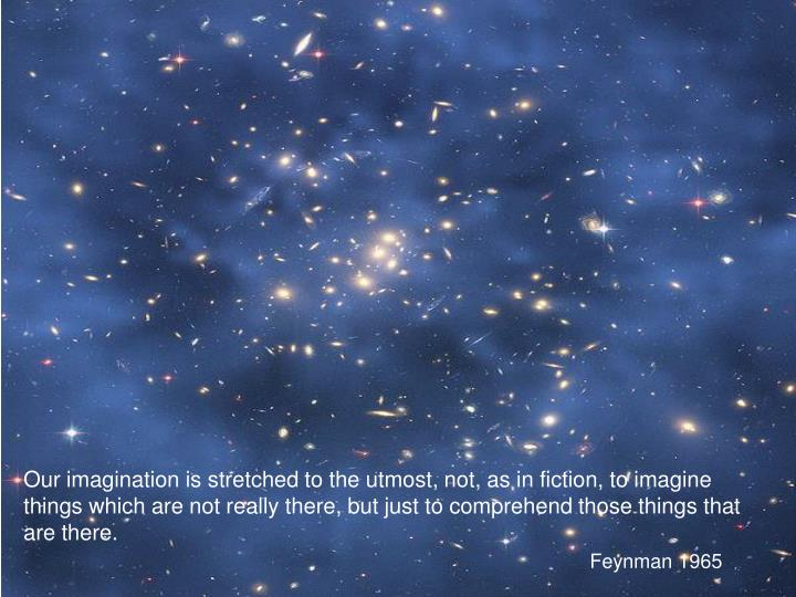Our imagination is stretched to the utmost, not, as in fiction, to imagine things which are not really there, but just to comprehend those things that are there.